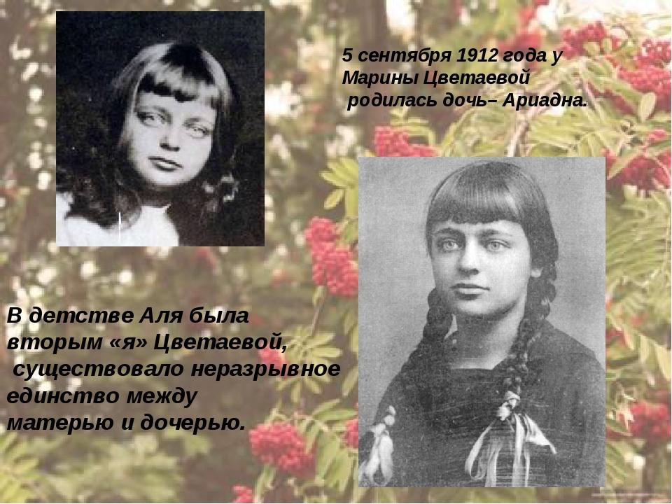 5 сентября 1912 года у Марины Цветаевой родилась дочь– Ариадна. В детстве Аля...