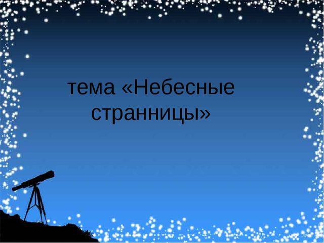 тема «Небесные странницы»