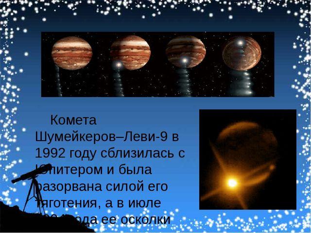 Комета Шумейкеров–Леви-9 в 1992году сблизилась с Юпитером и была разорвана...