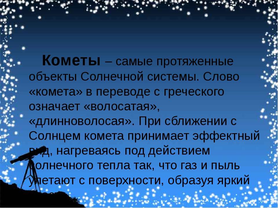 Кометы – самые протяженные объекты Солнечной системы. Слово «комета» в перев...