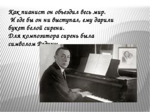 Как пианист он объездил весь мир. И где бы он ни выступал, ему дарили букет б
