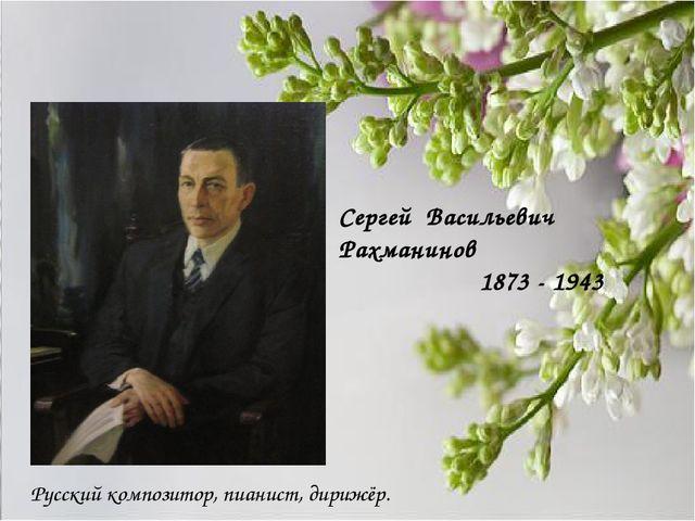 Сергей Васильевич Рахманинов 1873 - 1943 Русский композитор, пианист, дирижёр.
