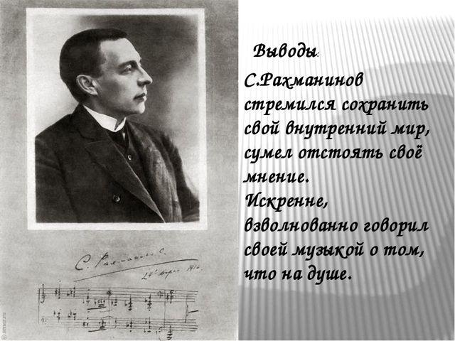 Выводы: С.Рахманинов стремился сохранить свой внутренний мир, сумел отстоять...