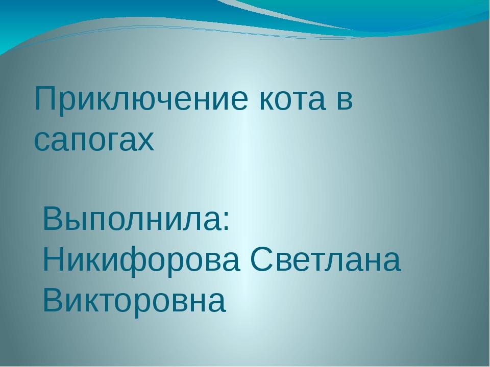 Приключение кота в сапогах Выполнила: Никифорова Светлана Викторовна
