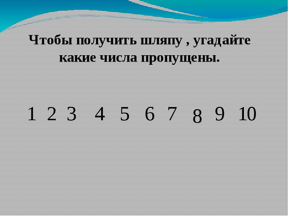 Чтобы получить шляпу , угадайте какие числа пропущены. 1 2 3 4 5 6 7 8 9 10