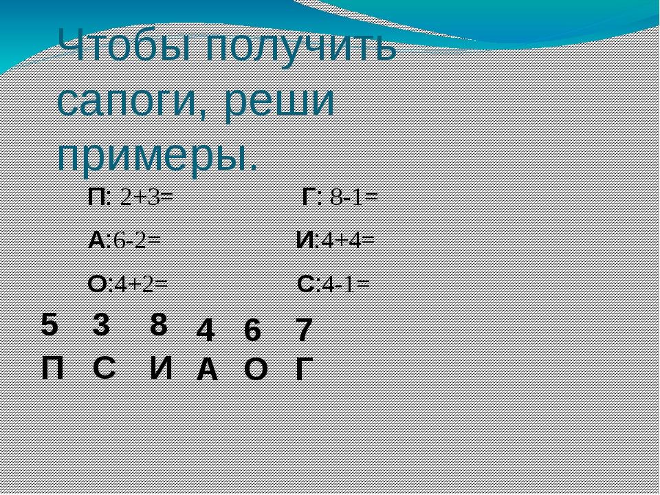 Чтобы получить сапоги, реши примеры. П: 2+3= Г: 8-1= А:6-2= И:4+4= О:4+2= С:4...
