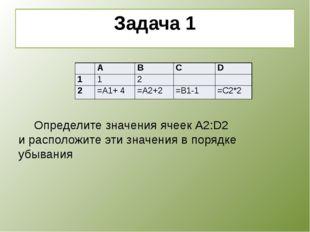 Задача 1    Определите значения ячеек А2:D2 и расположите эти значения в