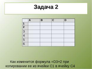 Задача 2      Как изменится формула =D3+2 при копировании ее из ячейки
