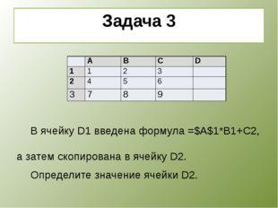 Задача 3    В ячейку D1 введена формула =$A$1*B1+C2, а затем скопирована