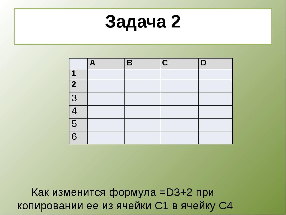 Задача 2      Как изменится формула =D3+2 при копировании ее из ячейки...