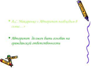 А.С. Макаренко « Авторитет необходим в семье…» Авторитет должен быть основан
