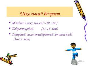 Школьный возраст Младший школьный(7-10 лет) Подростковый (11-15 лет) Старший