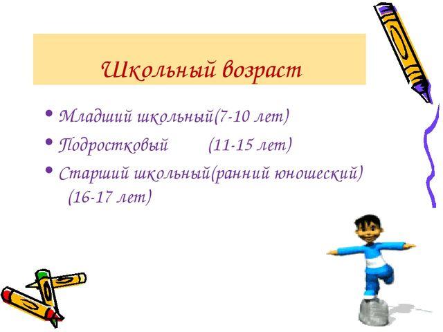 Школьный возраст Младший школьный(7-10 лет) Подростковый (11-15 лет) Старший...