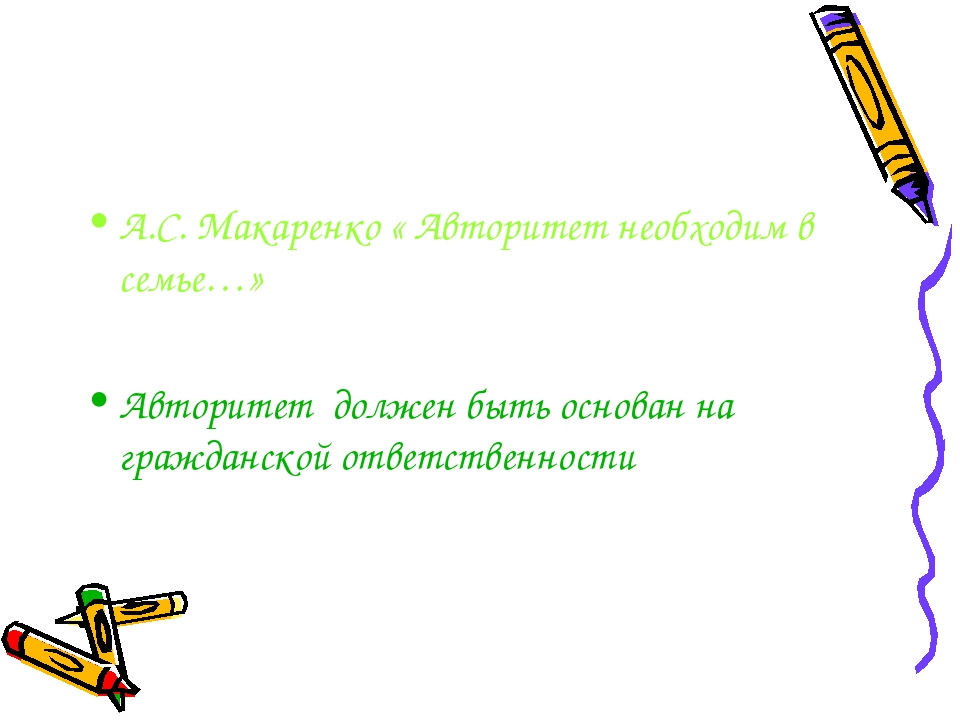 А.С. Макаренко « Авторитет необходим в семье…» Авторитет должен быть основан...