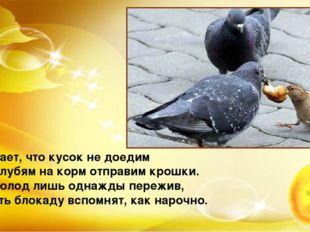 Бывает, что кусок не доедим И голубям на корм отправим крошки. Но голод лишь