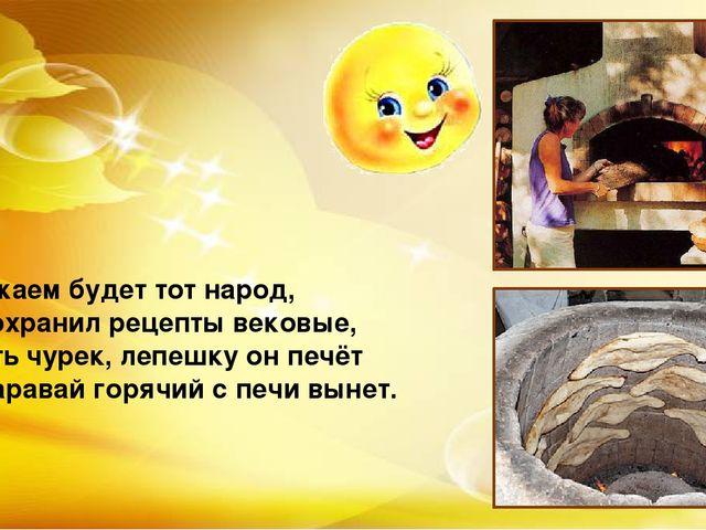 И уважаем будет тот народ, Кто сохранил рецепты вековые, И пусть чурек, лепеш...