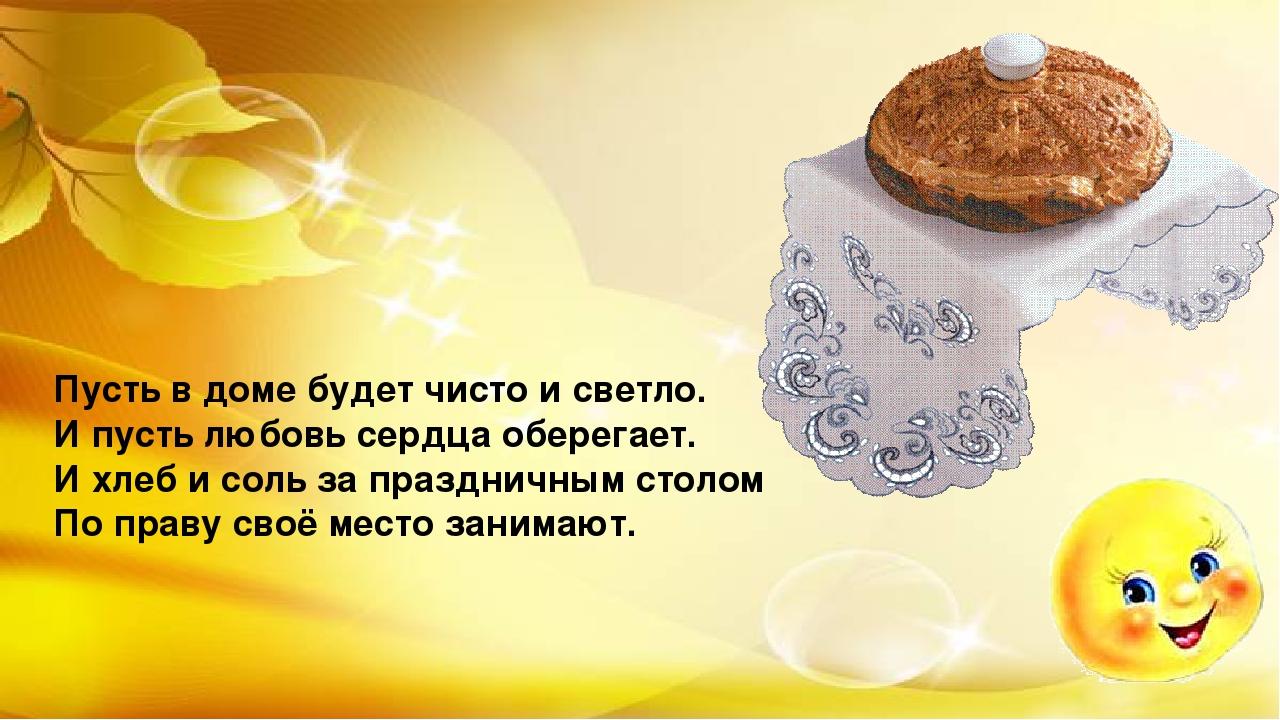 Пусть в доме будет чисто и светло. И пусть любовь сердца оберегает. И хлеб и...