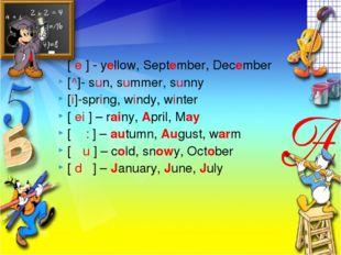 [ e ] - yellow, September, December [^]- sun, summer, sunny [i]-spring, windy