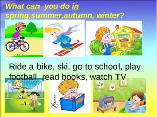 What can you do in spring,summer,autumn, winter? Ride a bike, ski, go to sch