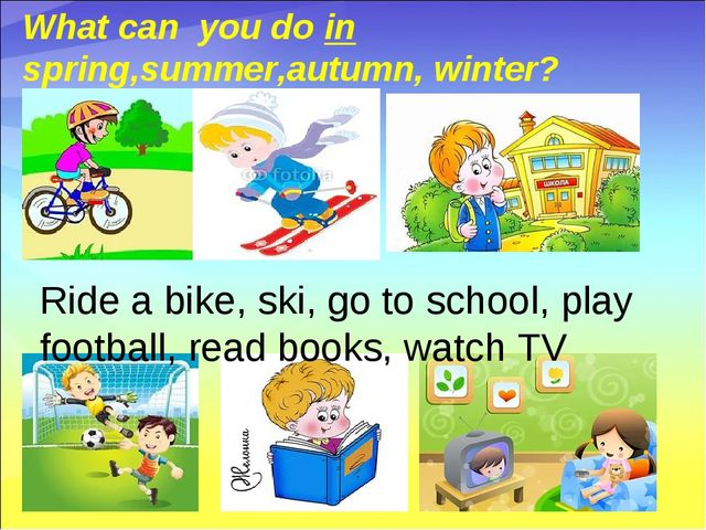 What can you do in spring,summer,autumn, winter? Ride a bike, ski, go to sch...