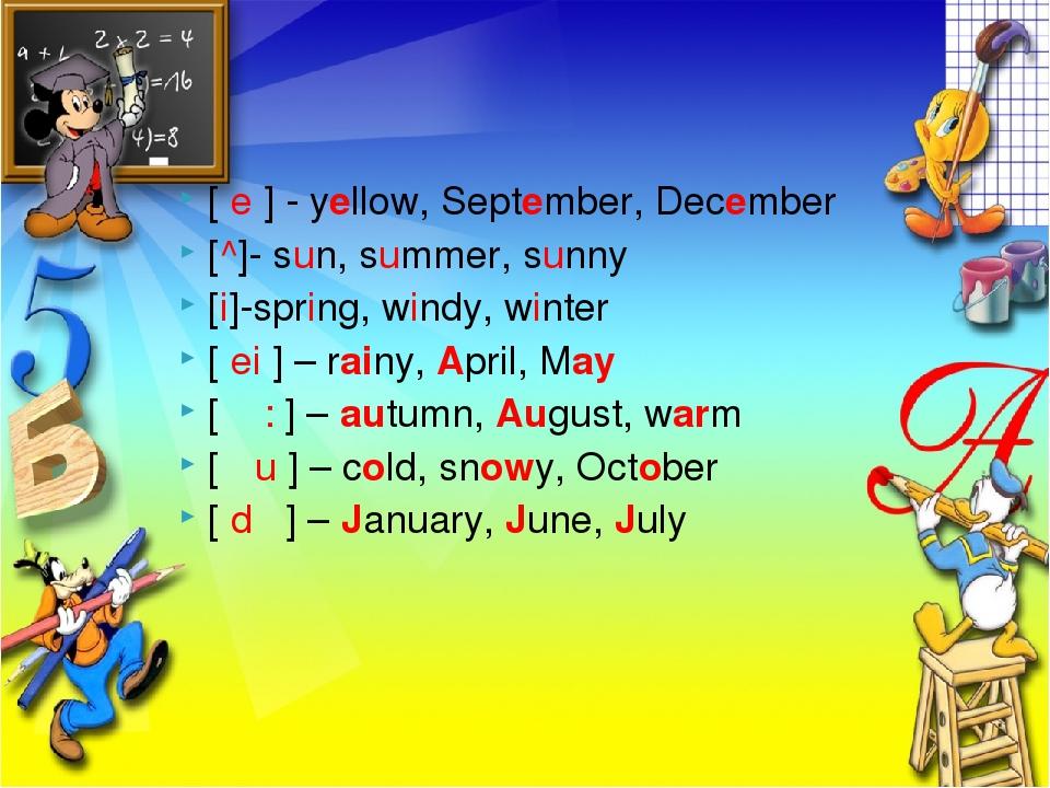 [ e ] - yellow, September, December [^]- sun, summer, sunny [i]-spring, windy...
