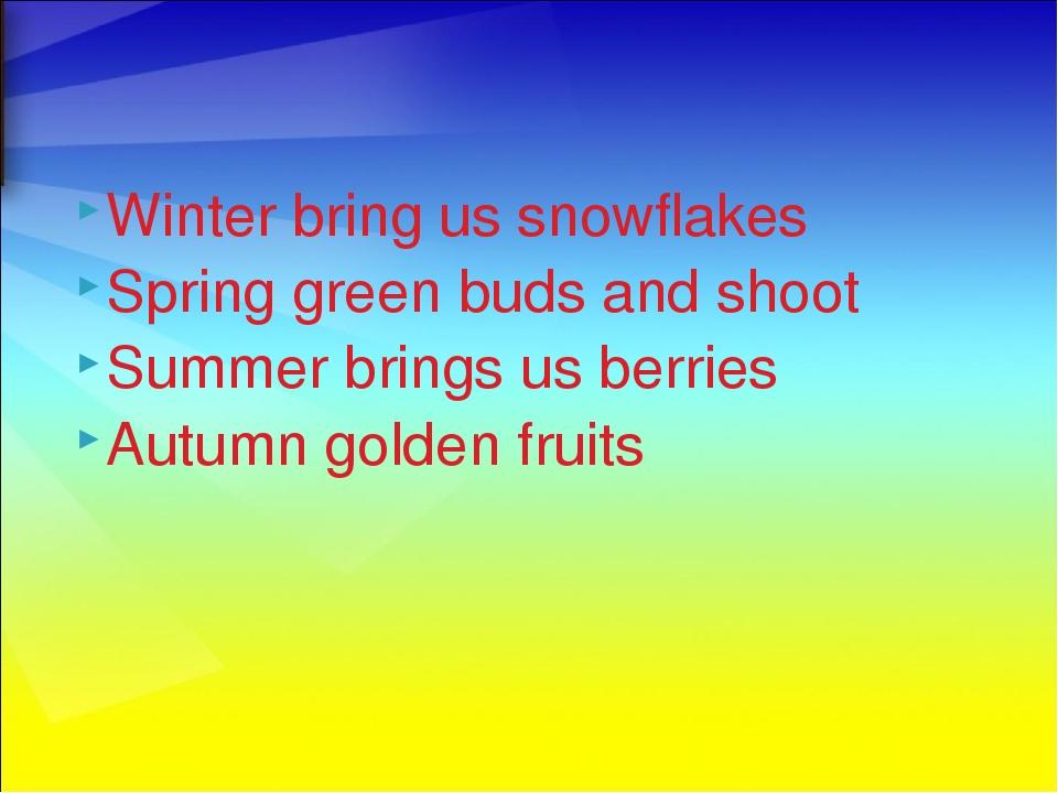 Winter bring us snowflakes Spring green buds and shoot Summer brings us berri...