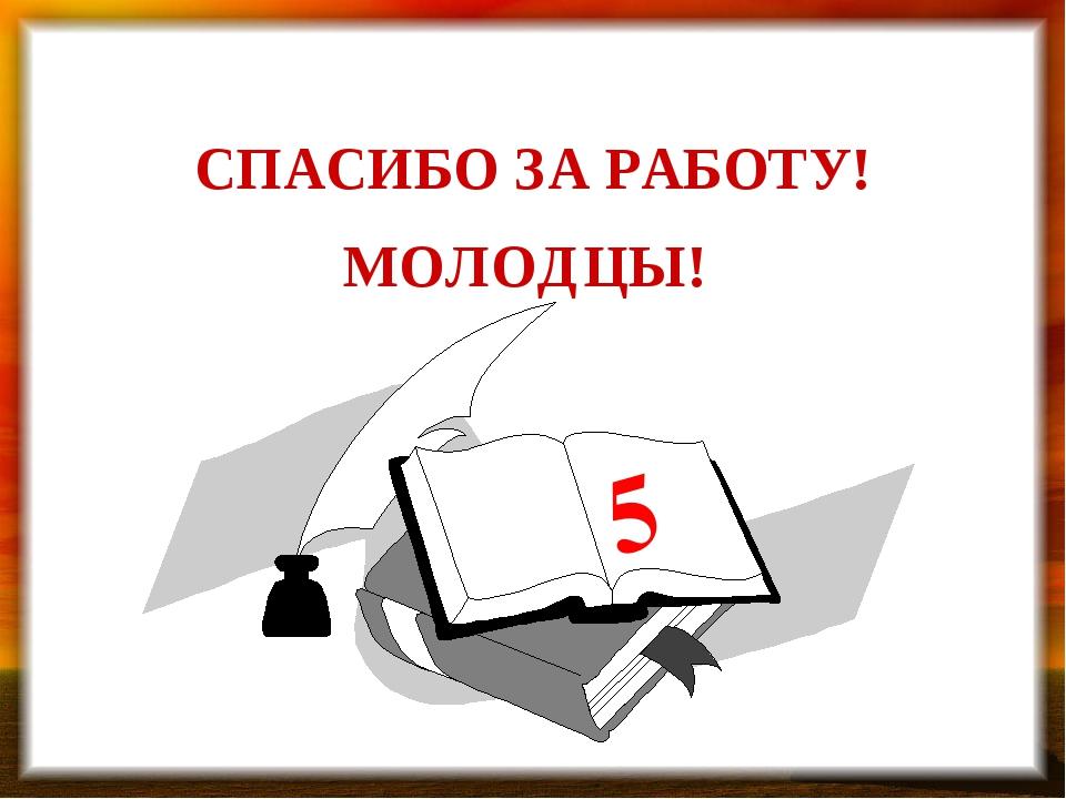 МОЛОДЦЫ! СПАСИБО ЗА РАБОТУ! 5