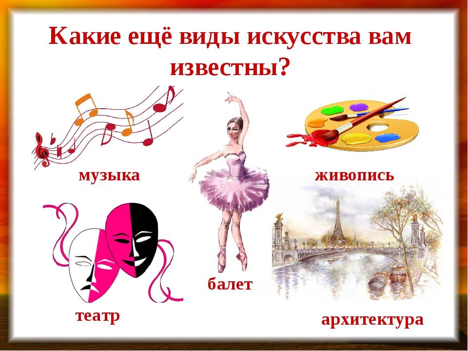 Какие ещё виды искусства вам известны? музыка живопись театр балет архитектура