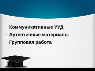Коммуникативные УУД Аутентичные материалы Групповая работа
