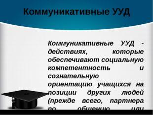Коммуникативные УУД Коммуникативные УУД - действиях, которые обеспечивают соц