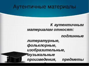 Аутентичные материалы К аутентичным материалам относят: подлинные литературны
