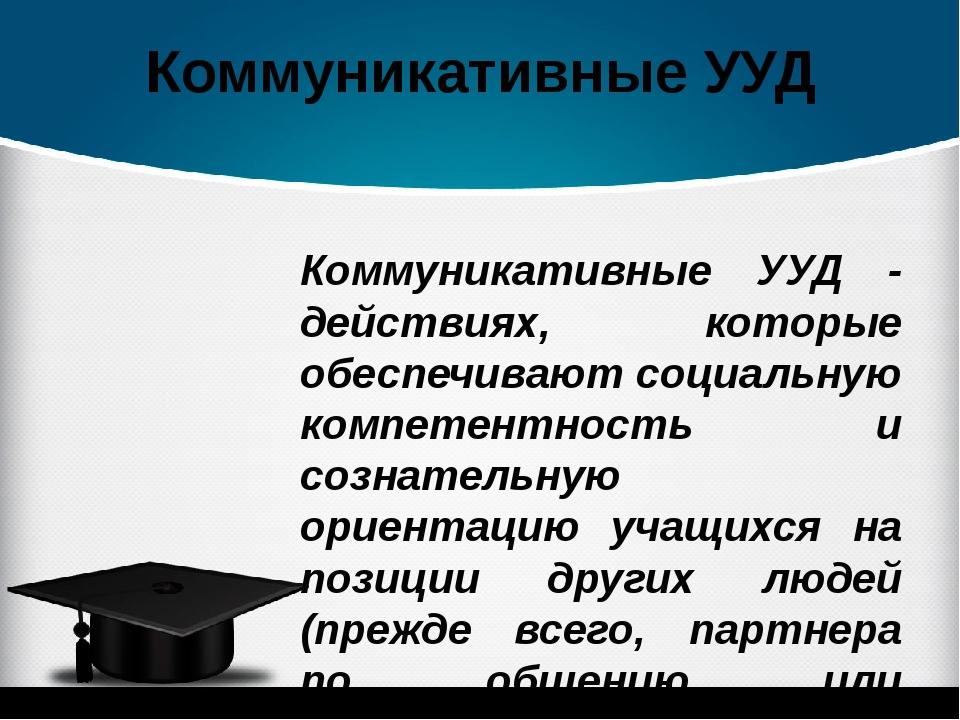 Коммуникативные УУД Коммуникативные УУД - действиях, которые обеспечивают соц...