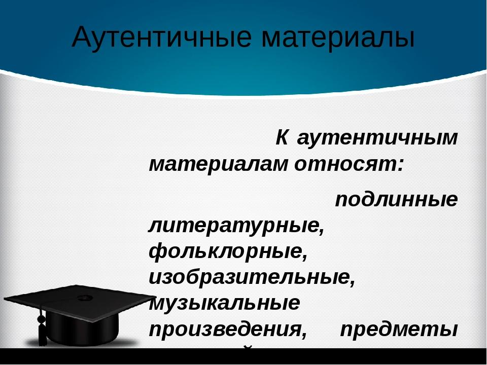 Аутентичные материалы К аутентичным материалам относят: подлинные литературны...