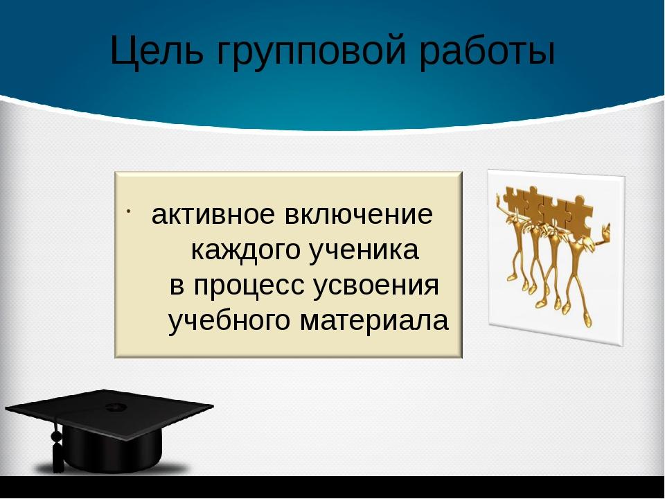 Цель групповой работы активное включение каждого ученика в процесс усвоения у...