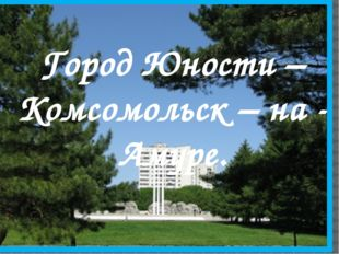 Город Юности – Комсомольск – на - Амуре.
