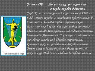 Задание№1: По рисунку расскажите о гербе города Юности Герб Комсомольска-на-А