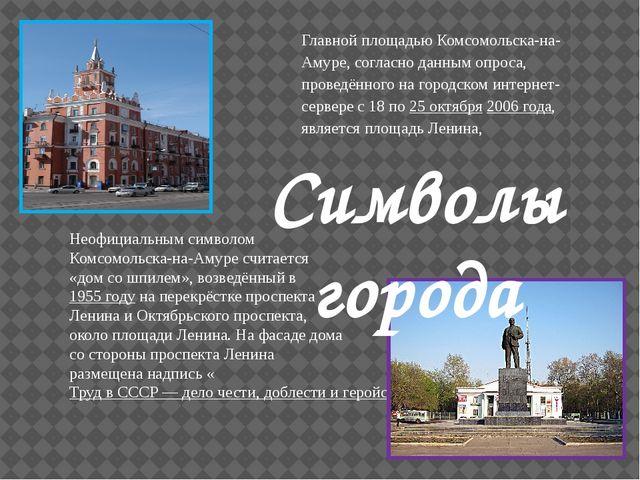 Неофициальным символом Комсомольска-на-Амуре считается «дом со шпилем», возве...