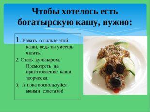 1. Узнать о пользе этой каши, ведь ты умеешь читать. 2. Стать кулинаром. Посм