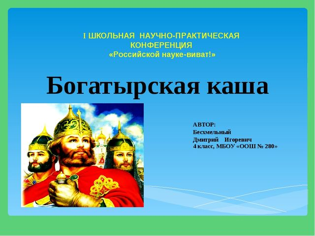 Богатырская каша АВТОР: Бесхмельный Дмитрий Игоревич 4 класс, МБОУ «ООШ № 28...