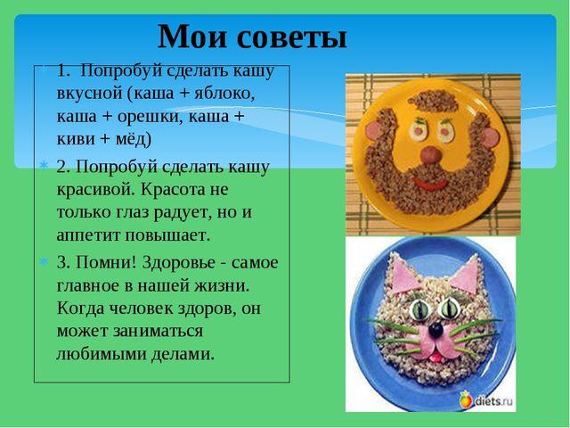 1. Попробуй сделать кашу вкусной (каша + яблоко, каша + орешки, каша + киви +...
