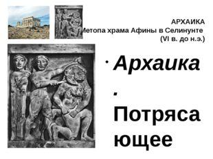 АРХАИКА Метопа храма Афины в Селинунте (VI в. до н.э.) Архаика. Потрясающее с