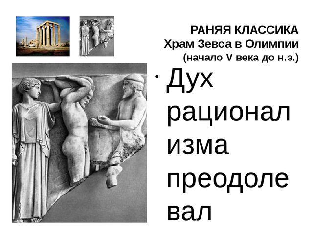 РАНЯЯ КЛАССИКА Храм Зевса в Олимпии (начало V века до н.э.) Дух рационализма...