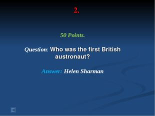2. 50 Points. Question: Who was the first British austronaut? Answer: Helen S