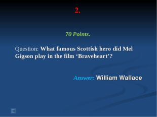 2. 70 Points. Question: What famous Scottish hero did Mel Gigson play in the