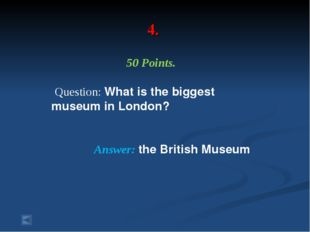 4. 50 Points. Question: What is the biggest museum in London? Answer: the Bri