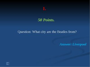 1. 50 Points. Question: What city are the Beatles from? Answer: Liverpool