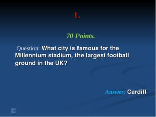 1. 70 Points. Question: What city is famous for the Millennium stadium, the