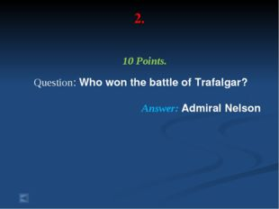 2. 10 Points. Question: Who won the battle of Trafalgar? Answer: Admiral Nelson