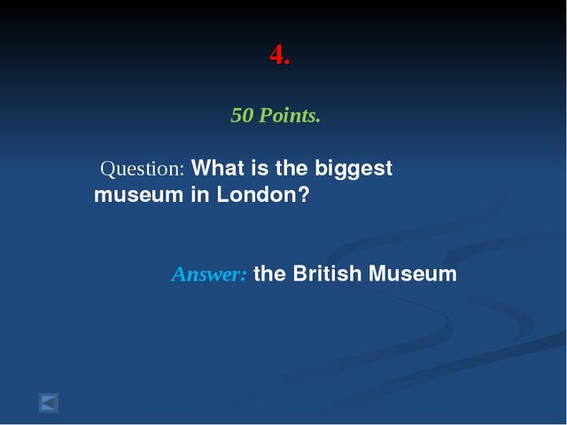 4. 50 Points. Question: What is the biggest museum in London? Answer: the Bri...