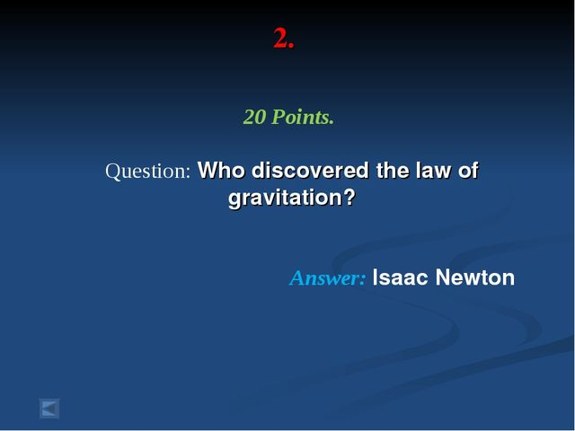 2. 20 Points. Question: Who discovered the law of gravitation? Answer: Isaac...